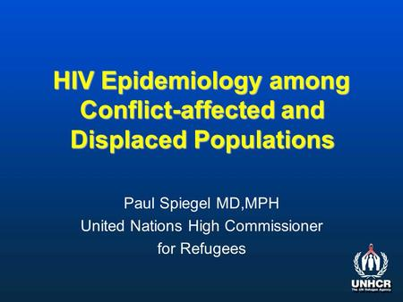HIV Epidemiology among Conflict-affected and Displaced Populations Paul Spiegel MD,MPH United Nations High Commissioner for Refugees.