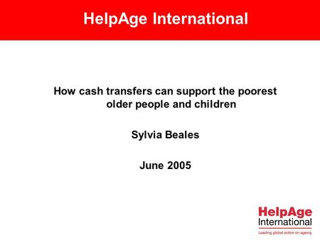 HelpAge International How cash transfers can support the poorest older people and children Sylvia Beales June 2005.