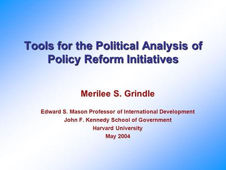 Tools for the Political Analysis of Policy Reform Initiatives Merilee S. Grindle Edward S. Mason Professor of International Development John F. Kennedy.