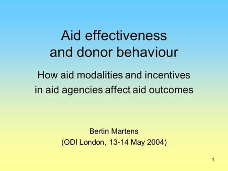 1 Aid effectiveness and donor behaviour How aid modalities and incentives in aid agencies affect aid outcomes Bertin Martens (ODI London, 13-14 May 2004)