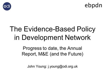 The Evidence-Based Policy in Development Network Progress to date, the Annual Report, M&E (and the Future) John Young: