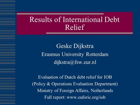 Results of International Debt Relief Geske Dijkstra Erasmus University Rotterdam Evaluation of Dutch debt relief for IOB (Policy &