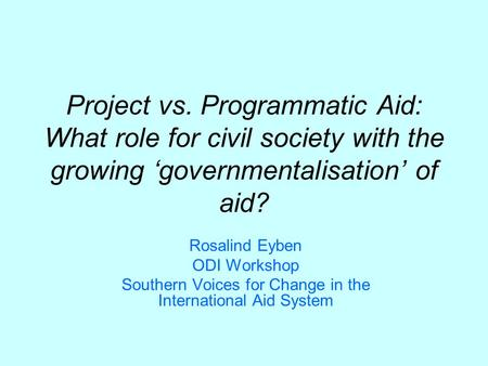 Project vs. Programmatic Aid: What role for civil society with the growing governmentalisation of aid? Rosalind Eyben ODI Workshop Southern Voices for.