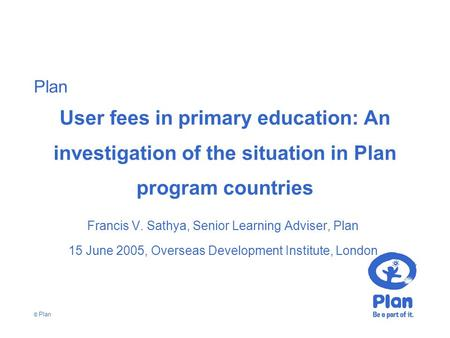 Plan © Plan User fees in primary education: An investigation of the situation in Plan program countries Francis V. Sathya, Senior Learning Adviser, Plan.
