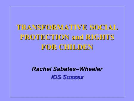 TRANSFORMATIVE SOCIAL PROTECTION and RIGHTS FOR CHILDEN IDS Sussex TRANSFORMATIVE SOCIAL PROTECTION and RIGHTS FOR CHILDEN Rachel Sabates–Wheeler IDS Sussex.