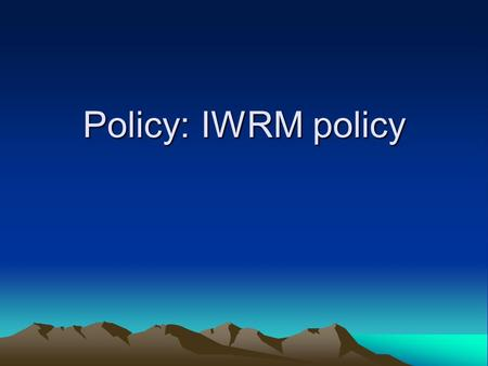 Policy: IWRM policy. a) List of stakeholders 1.Minister of Water and Environment 2.Minister of Agriculture & livestock 3.Minister of energy & mineral.