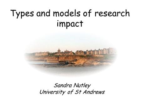 Types and models of research impact Sandra Nutley University of St Andrews.