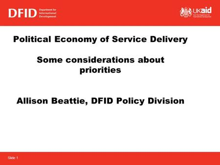Slide 1 Political Economy of Service Delivery Some considerations about priorities Allison Beattie, DFID Policy Division.
