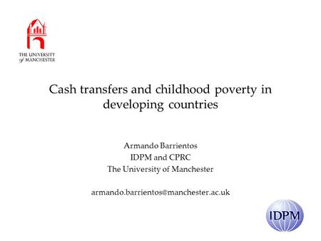 Cash transfers and childhood poverty in developing countries Armando Barrientos IDPM and CPRC The University of Manchester