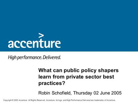 Copyright © 2005 Accenture All Rights Reserved. Accenture, its logo, and High Performance Delivered are trademarks of Accenture. Robin Schofield, Thursday.