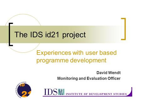 The IDS id21 project Experiences with user based programme development David Wendt Monitoring and Evaluation Officer.