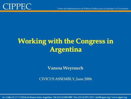 Working with the Congress in Argentina Vanesa Weyrauch CIVICUS ASSEMBLY, June 2006 Av. Callao 25, 1° C1022AAA Buenos Aires, Argentina - Tel: (54 11) 4384-9009.