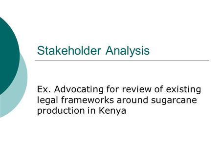Stakeholder Analysis Ex. Advocating for review of existing legal frameworks around sugarcane production in Kenya.