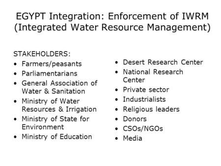 EGYPT Integration: Enforcement of IWRM (Integrated Water Resource Management) STAKEHOLDERS: Farmers/peasants Parliamentarians General Association of Water.