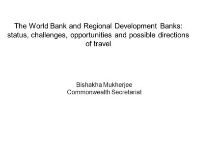 The World Bank and Regional Development Banks: status, challenges, opportunities and possible directions of travel Bishakha Mukherjee Commonwealth Secretariat.