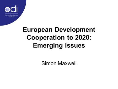European Development Cooperation to 2020: Emerging Issues Simon Maxwell.
