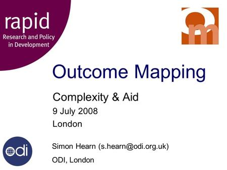 Outcome Mapping Complexity & Aid 9 July 2008 London Simon Hearn ODI, London.