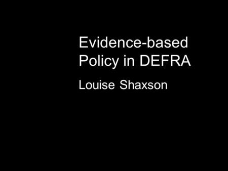 Evidence-based Policy in DEFRA Louise Shaxson. Drivers of change Increasing emphasis on the quality of evidence and its use (Modernising Government);