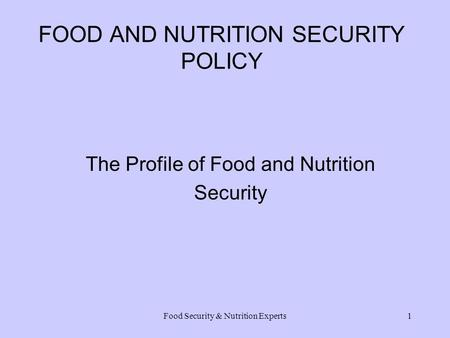 Food Security & Nutrition Experts1 FOOD AND NUTRITION SECURITY POLICY The Profile of Food and Nutrition Security.