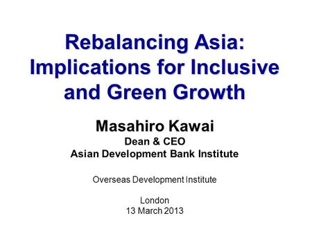 Rebalancing Asia: Implications for Inclusive and Green Growth Masahiro Kawai Dean & CEO Asian Development Bank Institute Overseas Development Institute.