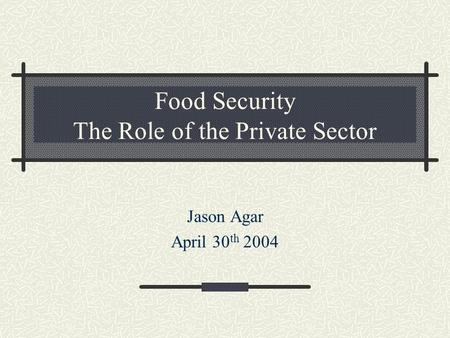 Food Security The Role of the Private Sector Jason Agar April 30 th 2004.