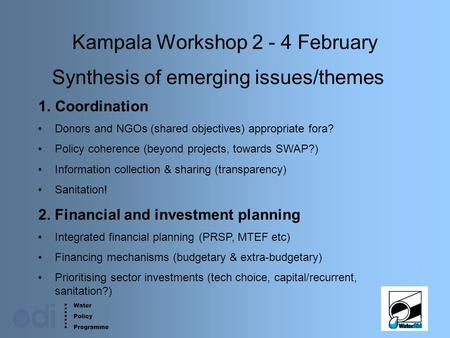 Water Policy Programme 1 Kampala Workshop 2 - 4 February Synthesis of emerging issues/themes 1.Coordination Donors and NGOs (shared objectives) appropriate.