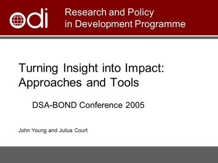 Turning Insight into Impact: Approaches and Tools Research and Policy in Development Programme DSA-BOND Conference 2005 John Young and Julius Court.