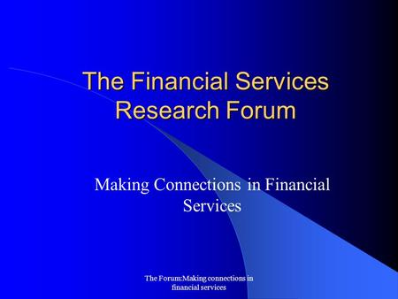 The Forum:Making connections in financial services The Financial Services Research Forum Making Connections in Financial Services.