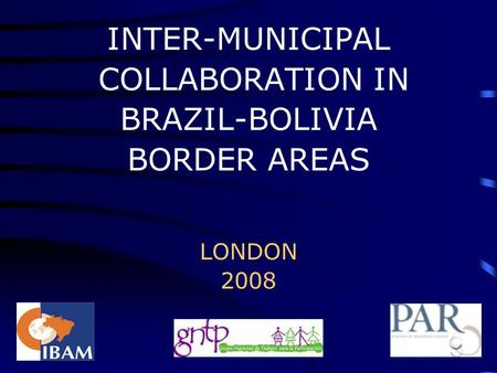 INTER-MUNICIPAL COLLABORATION IN BRAZIL-BOLIVIA BORDER AREAS LONDON 2008.