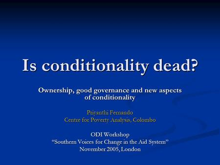 Is conditionality dead? Ownership, good governance and new aspects of conditionality Priyanthi Fernando Centre for Poverty Analysis, Colombo ODI Workshop.