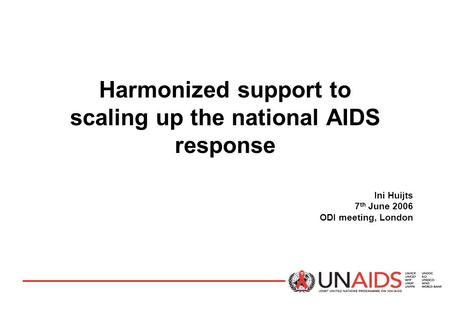 Harmonized support to scaling up the national AIDS response Ini Huijts 7 th June 2006 ODI meeting, London.