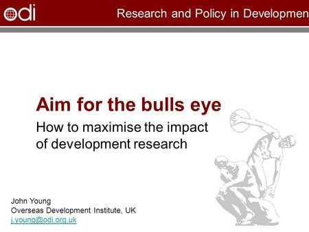 Research and Policy in Development Aim for the bulls eye How to maximise the impact of development research John Young Overseas Development Institute,