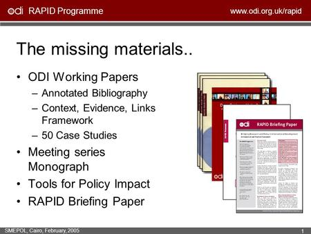 RAPID Programme www.odi.org.uk/rapid SMEPOL, Cairo, February, 2005 1 The missing materials.. ODI Working Papers –Annotated Bibliography –Context, Evidence,