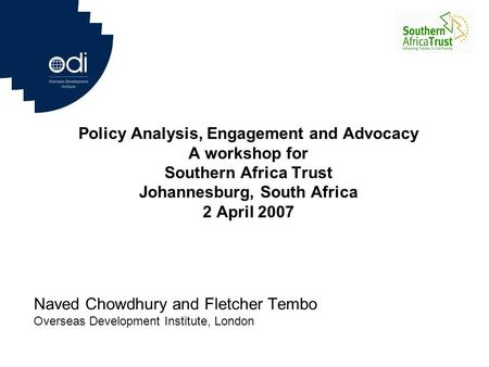 Policy Analysis, Engagement and Advocacy A workshop for Southern Africa Trust Johannesburg, South Africa 2 April 2007 Naved Chowdhury and Fletcher Tembo.