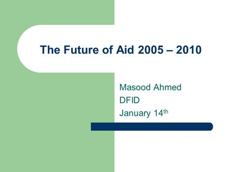 The Future of Aid 2005 – 2010 Masood Ahmed DFID January 14 th.