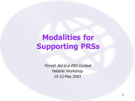1 Modalities for Supporting PRSs Finnish Aid in a PRS Context Helsinki Workshop 19-22 May 2003.