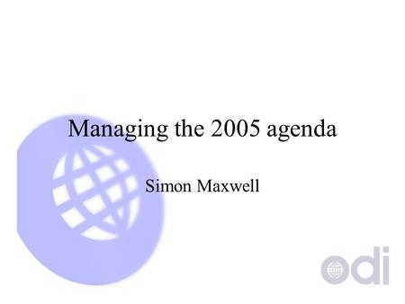Managing the 2005 agenda Simon Maxwell. The challenge to researchers Be long-term and short-term... Proactive and reactive.