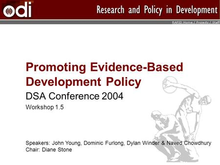 Promoting Evidence-Based Development Policy DSA Conference 2004 Workshop 1.5 Speakers: John Young, Dominic Furlong, Dylan Winder & Naved Chowdhury Chair: