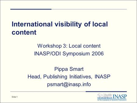Slide 1 International visibility of local content Workshop 3: Local content INASP/ODI Symposium 2006 Pippa Smart Head, Publishing Initiatives, INASP