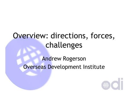 Overview: directions, forces, challenges Andrew Rogerson Overseas Development Institute.