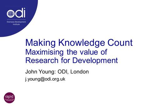 Making Knowledge Count Maximising the value of Research for Development John Young: ODI, London