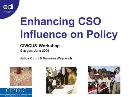 Enhancing CSO Influence on Policy CIVICUS Workshop Glasgow, June 2006 Julius Court & Vanessa Weyrauch.