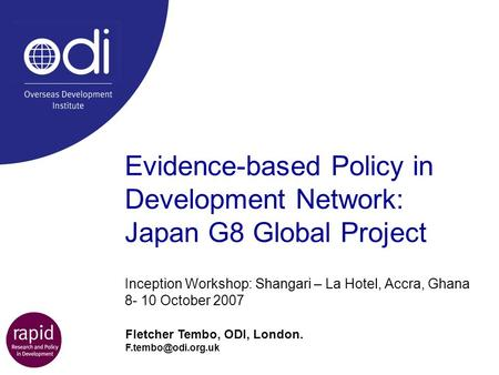 Evidence-based Policy in Development Network: Japan G8 Global Project Inception Workshop: Shangari – La Hotel, Accra, Ghana 8- 10 October 2007 Fletcher.