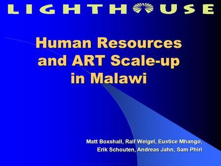 Human Resources and ART Scale-up in Malawi Matt Boxshall, Ralf Weigel, Eustice Mhango, Erik Schouten, Andreas Jahn, Sam Phiri.