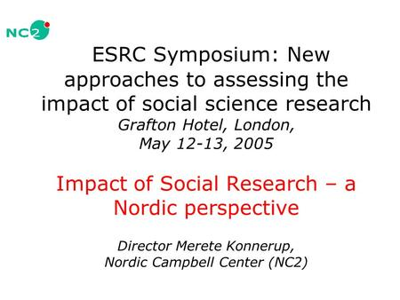 ESRC Symposium: New approaches to assessing the impact of social science research Grafton Hotel, London, May 12-13, 2005 Impact of Social Research – a.