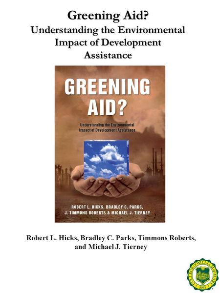 Greening Aid? Understanding the Environmental Impact of Development Assistance Robert L. Hicks, Bradley C. Parks, Timmons Roberts, and Michael J. Tierney.