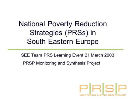 National Poverty Reduction Strategies (PRSs) in South Eastern Europe SEE Team PRS Learning Event 21 March 2003 PRSP Monitoring and Synthesis Project.