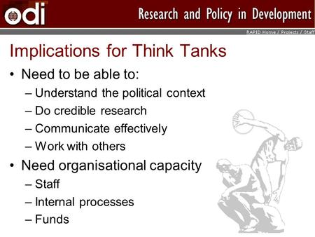 Implications for Think Tanks Need to be able to: –Understand the political context –Do credible research –Communicate effectively –Work with others Need.