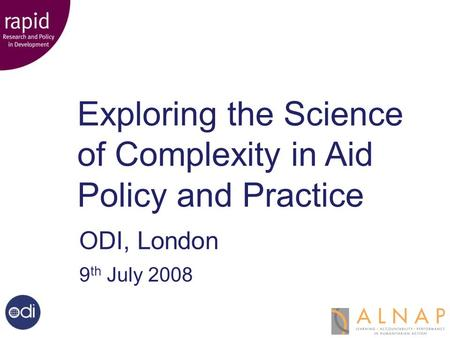 Exploring the Science of Complexity Exploring the Science of Complexity in Aid Policy and Practice ODI, London 9 th July 2008.