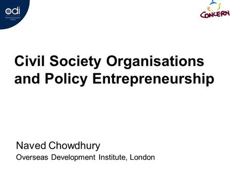 Civil Society Organisations and Policy Entrepreneurship Naved Chowdhury Overseas Development <strong>Institute</strong>, London.